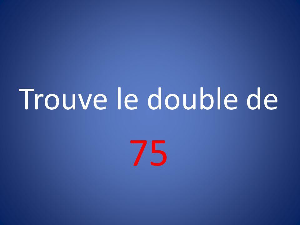 Trouve le double de 75