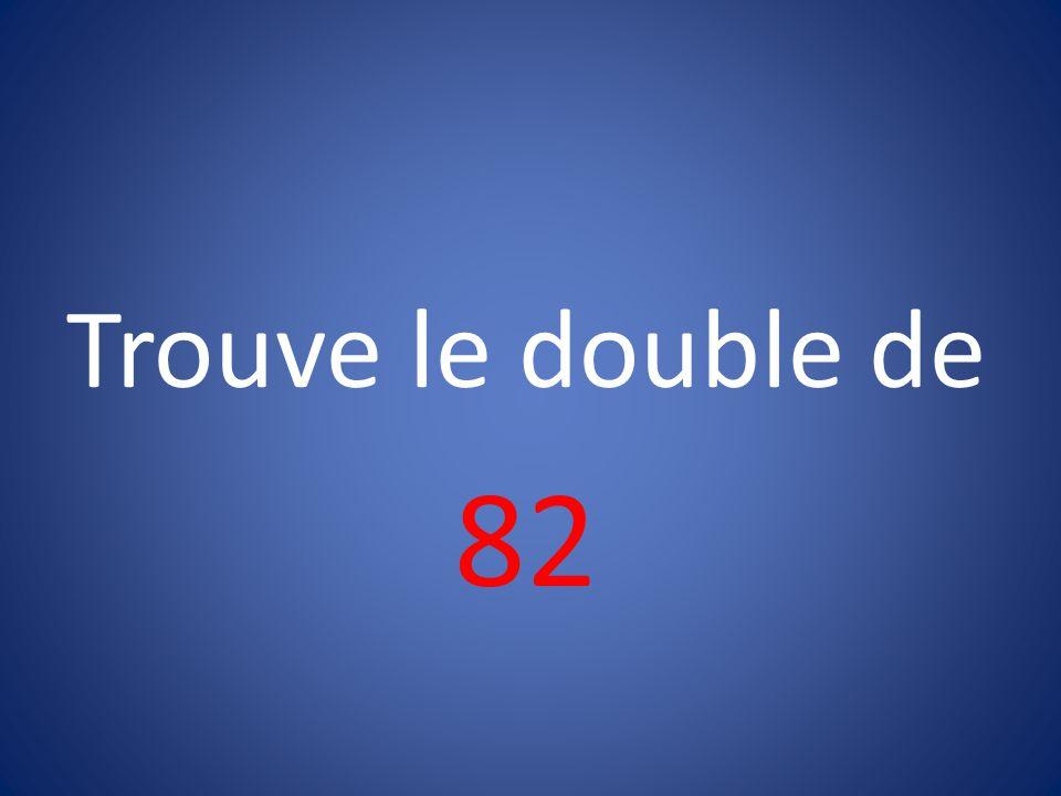 Trouve le double de 82