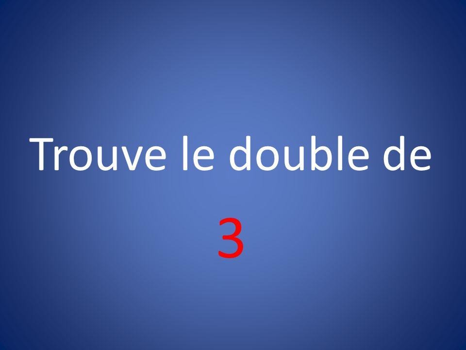 Trouve le double de 3