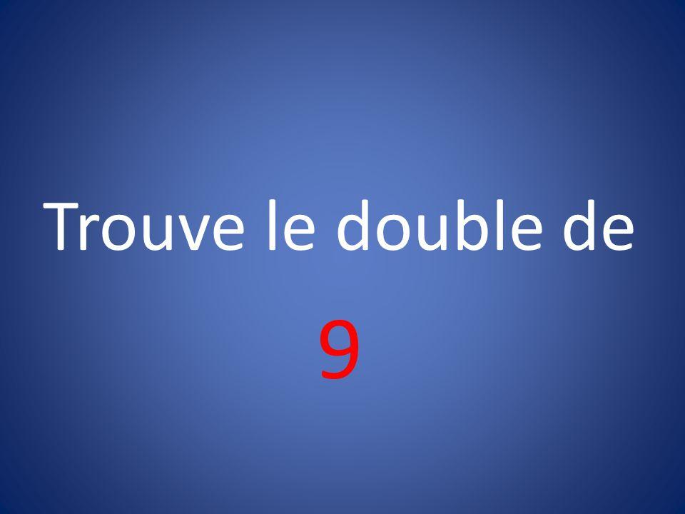 Trouve le double de 9