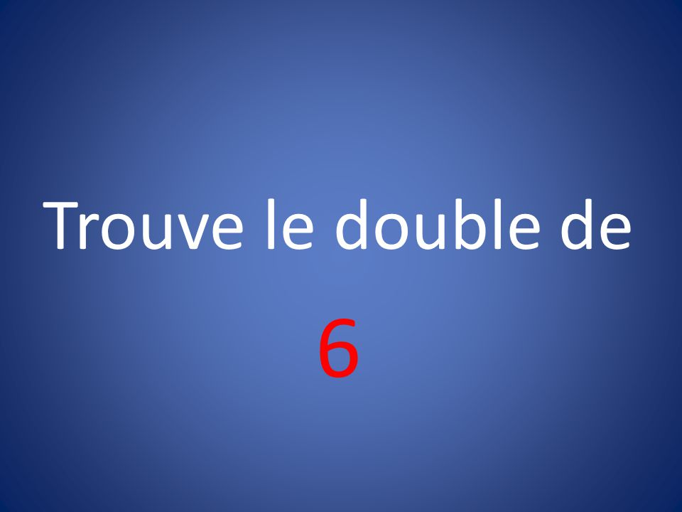 Trouve le double de 6