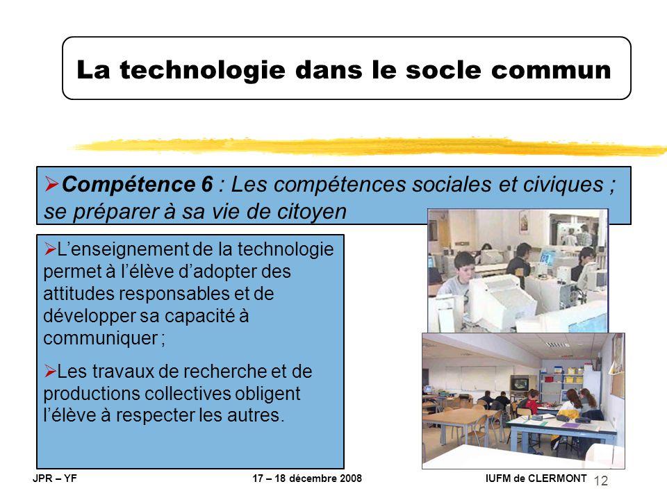 12 La technologie dans le socle commun JPR – YF 17 – 18 décembre 2008 IUFM de CLERMONT Compétence 6 : Les compétences sociales et civiques ; se prépar