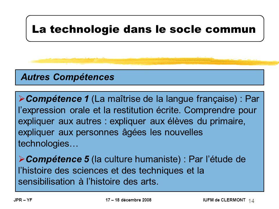 14 La technologie dans le socle commun JPR – YF 17 – 18 décembre 2008 IUFM de CLERMONT Autres Compétences Compétence 1 (La maîtrise de la langue franç