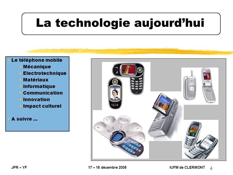 4 La technologie aujourdhui JPR – YF 17 – 18 décembre 2008 IUFM de CLERMONT Le téléphone mobile Mécanique Electrotechnique Matériaux Informatique Comm
