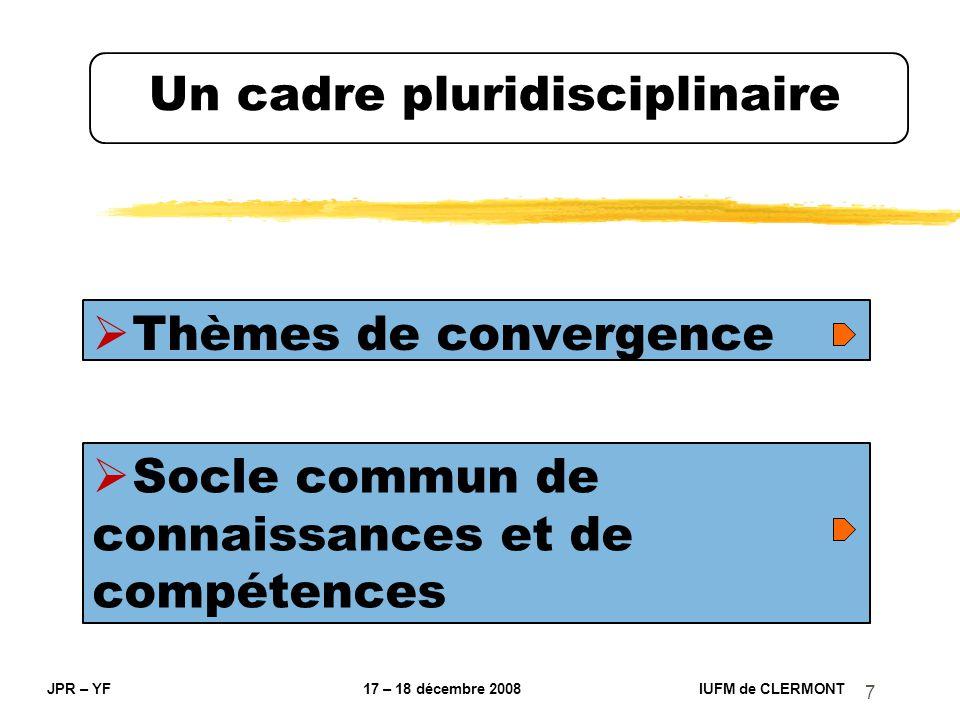 7 Un cadre pluridisciplinaire Thèmes de convergence JPR – YF 17 – 18 décembre 2008 IUFM de CLERMONT Socle commun de connaissances et de compétences