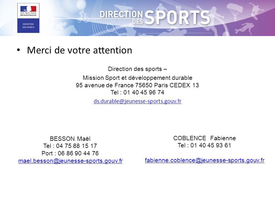 Merci de votre attention Direction des sports – Mission Sport et développement durable 95 avenue de France 75650 Paris CEDEX 13 Tel : 01 40 45 96 74 ds.durable@jeunesse-sports.gouv.fr BESSON Maël Tel : 04 75 88 15 17 Port : 06 86 90 44 76 mael.besson@jeunesse-sports.gouv.fr COBLENCE Fabienne Tel : 01 40 45 93 61 fabienne.coblence@jeunesse-sports.gouv.fr