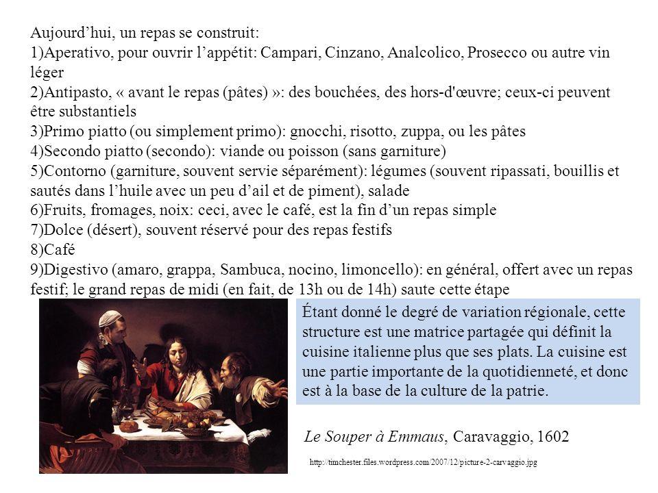 Aujourdhui, un repas se construit: 1)Aperativo, pour ouvrir lappétit: Campari, Cinzano, Analcolico, Prosecco ou autre vin léger 2)Antipasto, « avant le repas (pâtes) »: des bouchées, des hors-d œuvre; ceux-ci peuvent être substantiels 3)Primo piatto (ou simplement primo): gnocchi, risotto, zuppa, ou les pâtes 4)Secondo piatto (secondo): viande ou poisson (sans garniture) 5)Contorno (garniture, souvent servie séparément): légumes (souvent ripassati, bouillis et sautés dans lhuile avec un peu dail et de piment), salade 6)Fruits, fromages, noix: ceci, avec le café, est la fin dun repas simple 7)Dolce (désert), souvent réservé pour des repas festifs 8)Café 9)Digestivo (amaro, grappa, Sambuca, nocino, limoncello): en général, offert avec un repas festif; le grand repas de midi (en fait, de 13h ou de 14h) saute cette étape http://timchester.files.wordpress.com/2007/12/picture-2-carvaggio.jpg Le Souper à Emmaus, Caravaggio, 1602 Étant donné le degré de variation régionale, cette structure est une matrice partagée qui définit la cuisine italienne plus que ses plats.