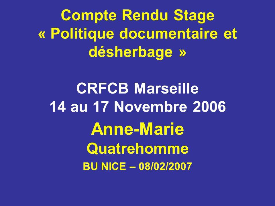 Compte Rendu Stage « Politique documentaire et désherbage » CRFCB Marseille 14 au 17 Novembre 2006 Anne-Marie Quatrehomme BU NICE – 08/02/2007