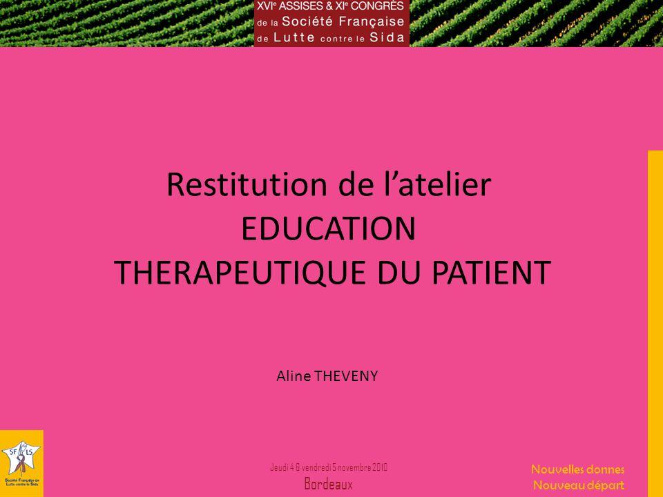 Jeudi 4 & vendredi 5 novembre 2010 Bordeaux Nouvelles donnes Nouveau départ Restitution de latelier EDUCATION THERAPEUTIQUE DU PATIENT Aline THEVENY