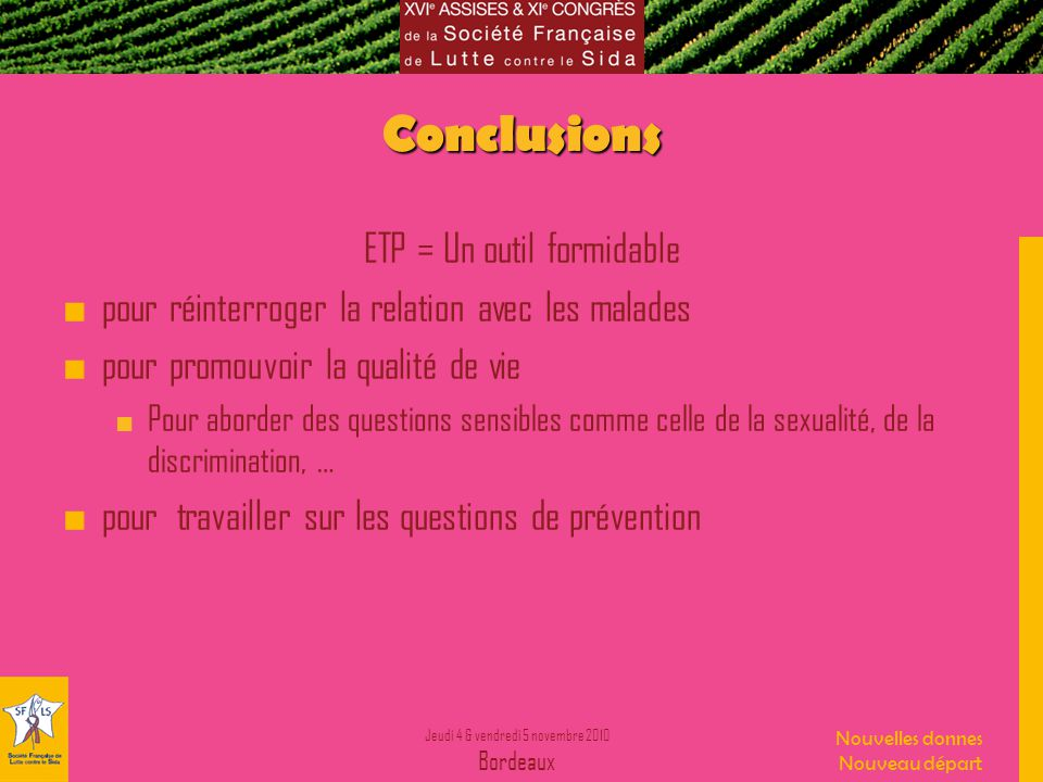 Jeudi 4 & vendredi 5 novembre 2010 Bordeaux Nouvelles donnes Nouveau départ Conclusions ETP = Un outil formidable pour réinterroger la relation avec les malades pour promouvoir la qualité de vie Pour aborder des questions sensibles comme celle de la sexualité, de la discrimination, … pour travailler sur les questions de prévention