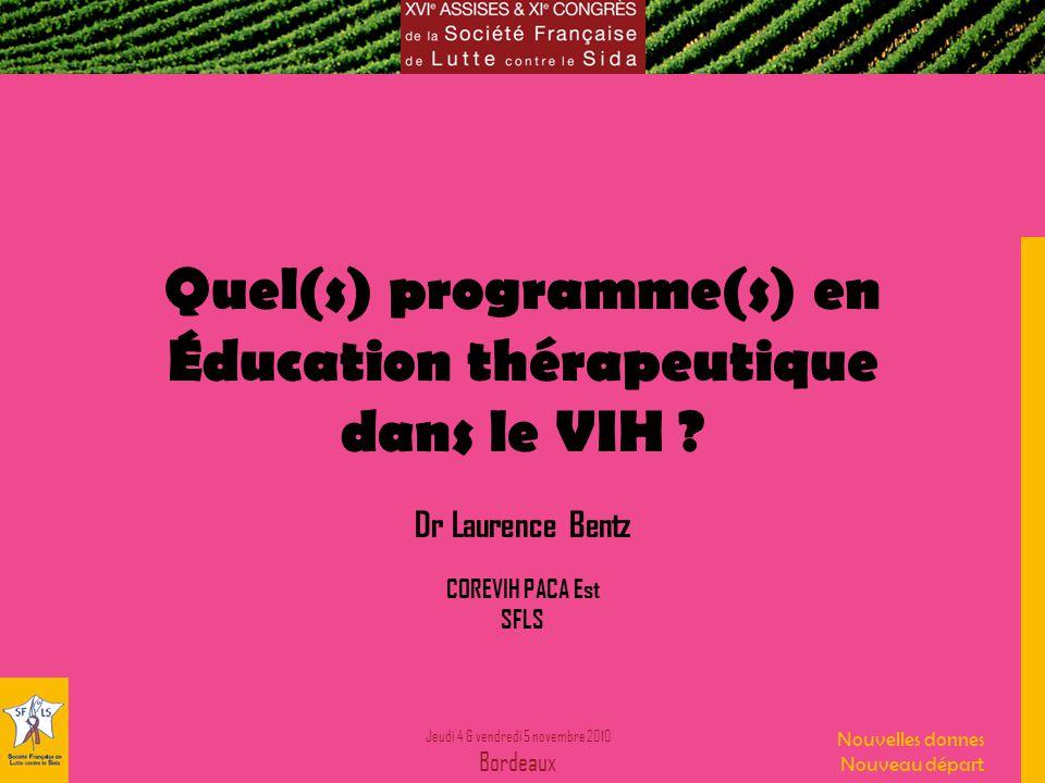Jeudi 4 & vendredi 5 novembre 2010 Bordeaux Nouvelles donnes Nouveau départ Quel(s) programme(s) en Éducation thérapeutique dans le VIH .