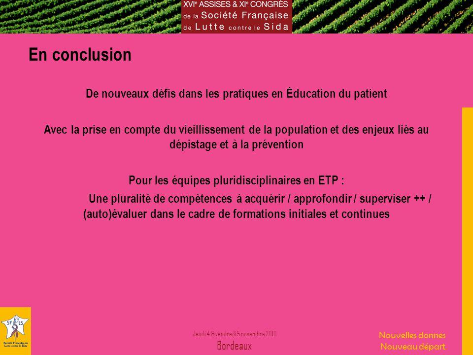 Jeudi 4 & vendredi 5 novembre 2010 Bordeaux Nouvelles donnes Nouveau départ En conclusion De nouveaux défis dans les pratiques en Éducation du patient Avec la prise en compte du vieillissement de la population et des enjeux liés au dépistage et à la prévention Pour les équipes pluridisciplinaires en ETP : Une pluralité de compétences à acquérir / approfondir / superviser ++ / (auto)évaluer dans le cadre de formations initiales et continues