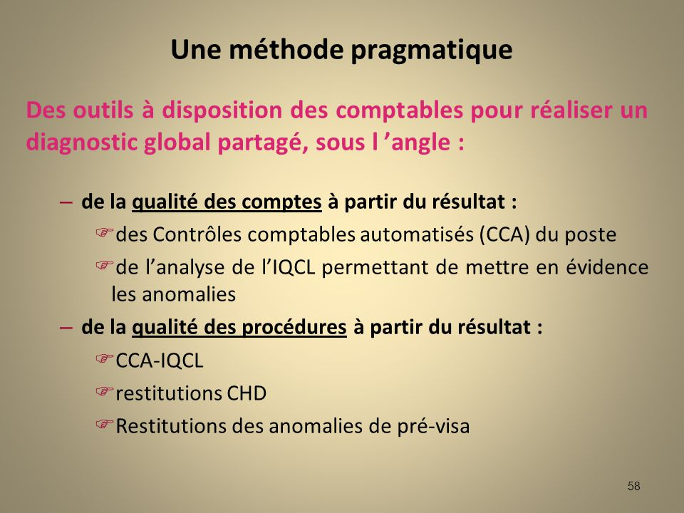 58 Une méthode pragmatique Des outils à disposition des comptables pour réaliser un diagnostic global partagé, sous l angle : – de la qualité des comp
