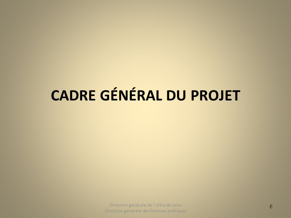 6 CADRE GÉNÉRAL DU PROJET 6 Direction générale de l'offre de soins Direction générale des finances publiques
