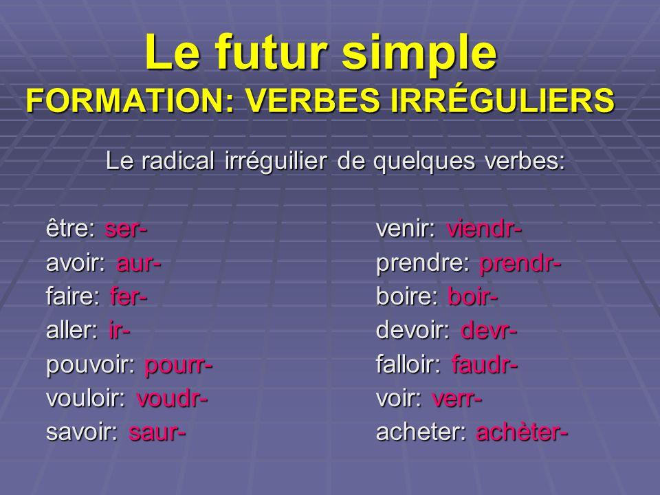Le futur simple FORMATION: VERBES IRRÉGULIERS Le radical irréguilier de quelques verbes: être: ser-venir: viendr- avoir: aur-prendre: prendr- faire: f