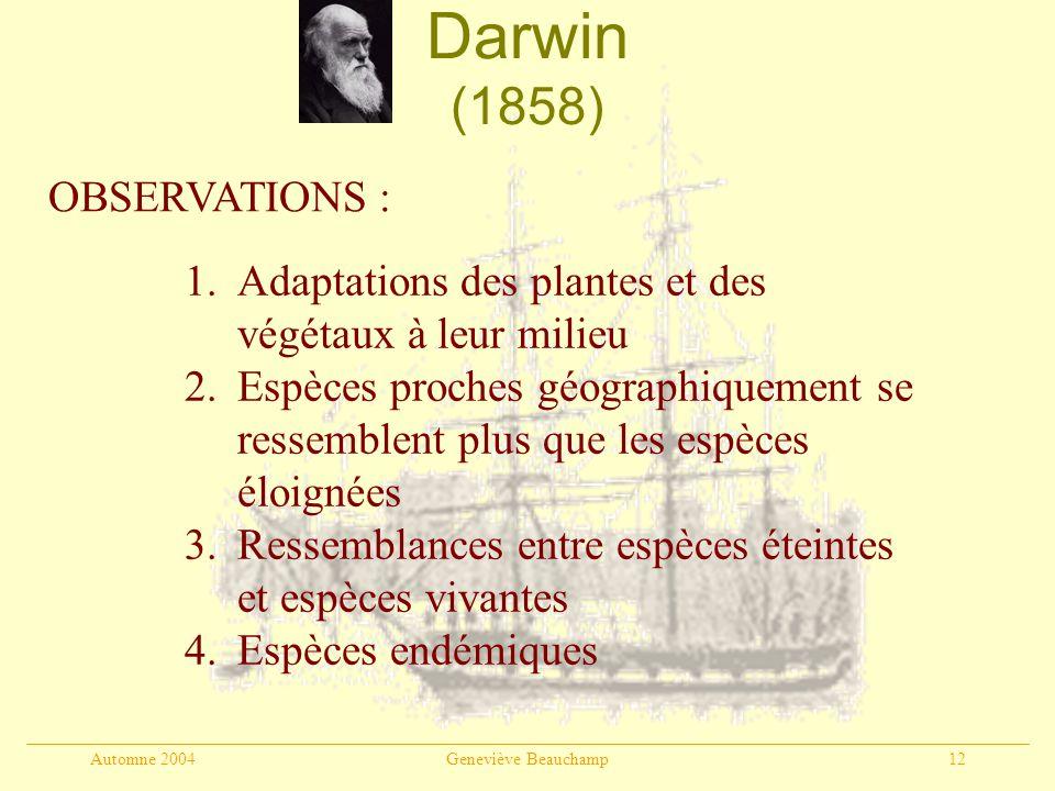 Automne 2004Geneviève Beauchamp12 Darwin (1858) OBSERVATIONS : 1.Adaptations des plantes et des végétaux à leur milieu 2.Espèces proches géographiquem