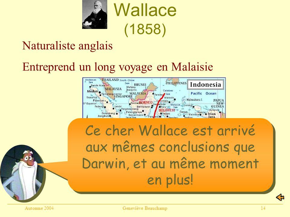 Automne 2004Geneviève Beauchamp14 Wallace (1858) Naturaliste anglais Entreprend un long voyage en Malaisie Ce cher Wallace est arrivé aux mêmes conclusions que Darwin, et au même moment en plus!
