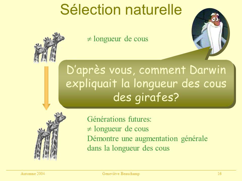 Automne 2004Geneviève Beauchamp16 Sélection favorise les cous longs: meilleure chance de reproduction longueur de cous Générations futures: longueur de cous Démontre une augmentation générale dans la longueur des cous Sélection naturelle Daprès vous, comment Darwin expliquait la longueur des cous des girafes?