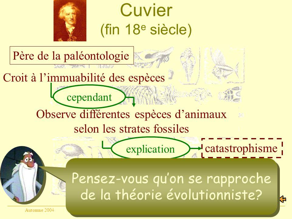 Automne 2004Geneviève Beauchamp6 Cuvier (fin 18 e siècle) Père de la paléontologie Non, les espèces sont fixes et immuables Croit à limmuabilité des espèces catastrophisme Observe différentes espèces danimaux selon les strates fossiles cependant explication Pensez-vous quon se rapproche de la théorie évolutionniste?