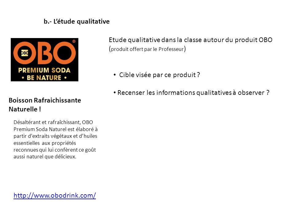 b.- Létude qualitative Etude qualitative dans la classe autour du produit OBO ( produit offert par le Professeur ) Boisson Rafraichissante Naturelle !