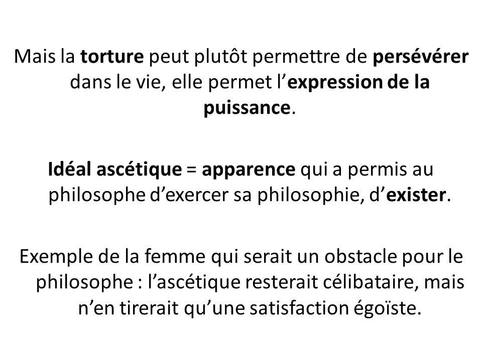 Mais la torture peut plutôt permettre de persévérer dans le vie, elle permet lexpression de la puissance.