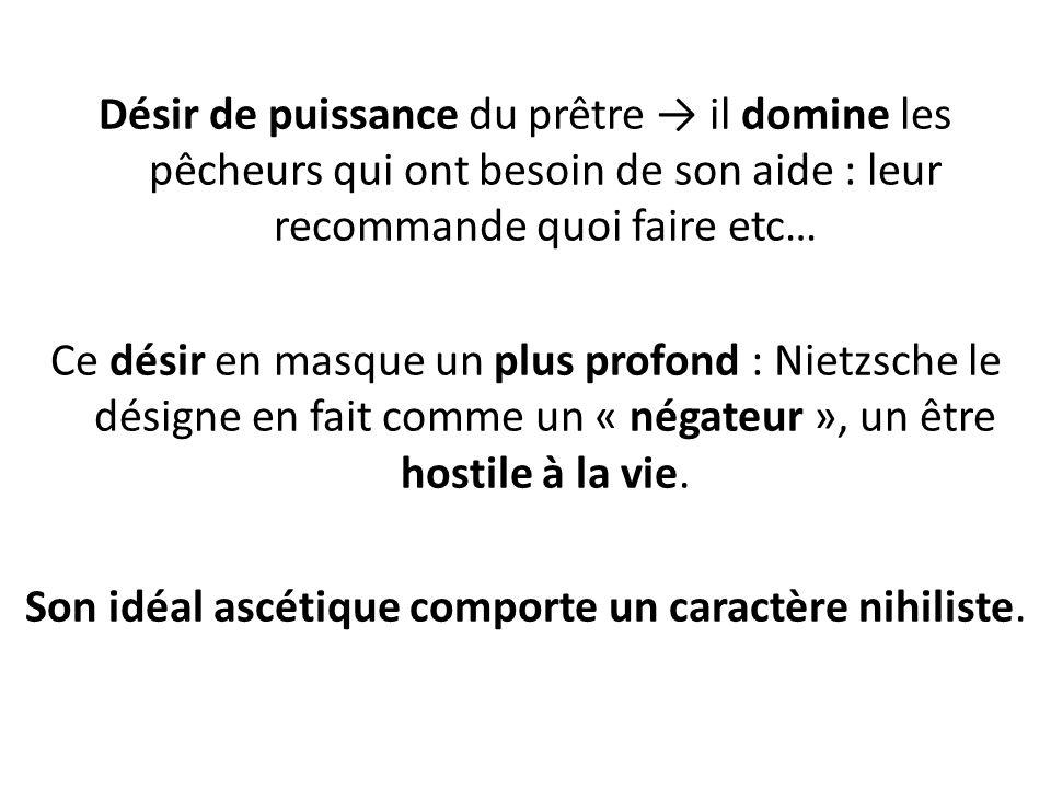 Désir de puissance du prêtre il domine les pêcheurs qui ont besoin de son aide : leur recommande quoi faire etc… Ce désir en masque un plus profond : Nietzsche le désigne en fait comme un « négateur », un être hostile à la vie.