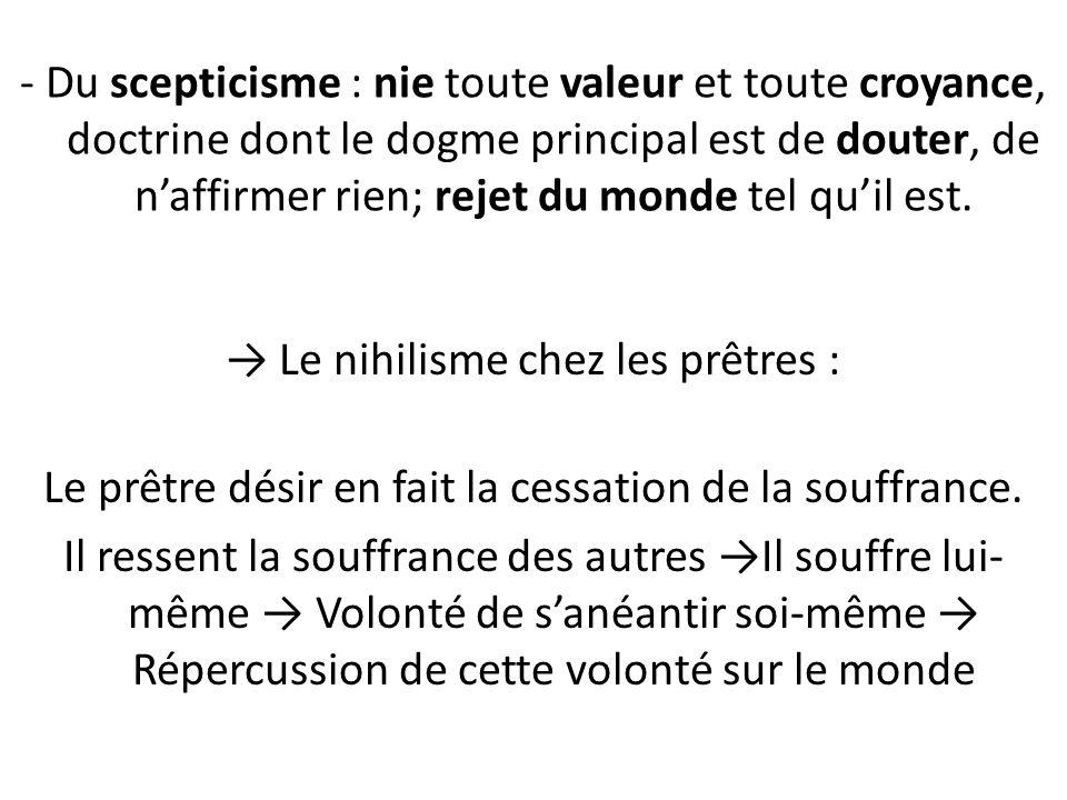 - Du scepticisme : nie toute valeur et toute croyance, doctrine dont le dogme principal est de douter, de naffirmer rien; rejet du monde tel quil est.