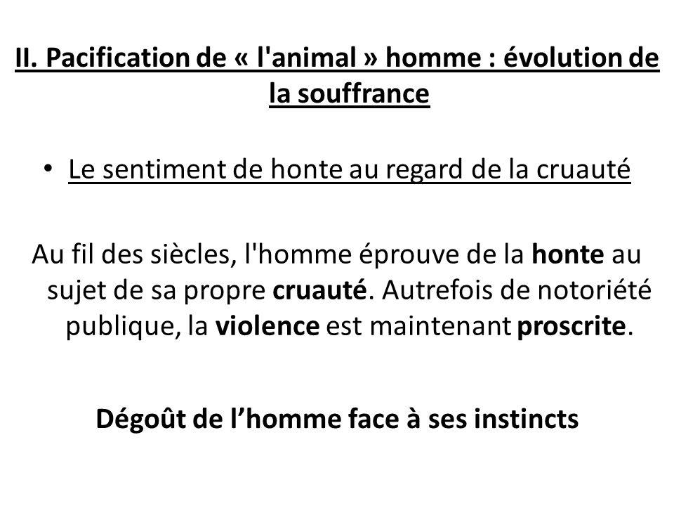 II. Pacification de « l'animal » homme : évolution de la souffrance Le sentiment de honte au regard de la cruauté Au fil des siècles, l'homme éprouve