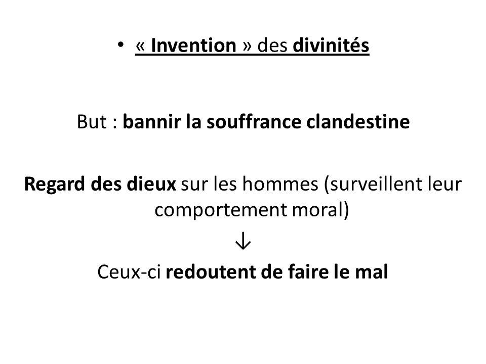 « Invention » des divinités But : bannir la souffrance clandestine Regard des dieux sur les hommes (surveillent leur comportement moral) Ceux-ci redoutent de faire le mal