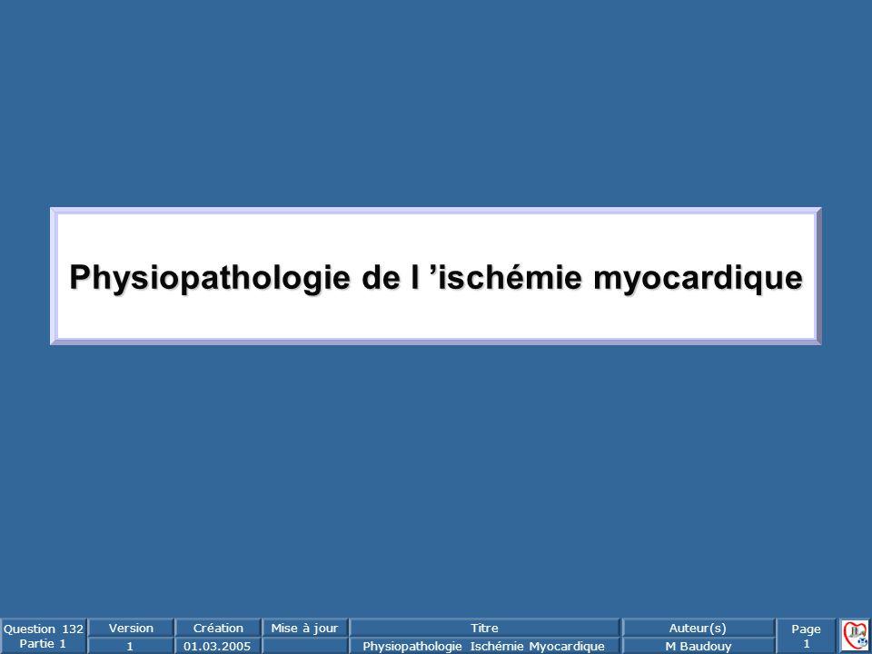 Page 1 Question 132 Partie 1 VersionCréationMise à jourTitreAuteur(s) 101.03.2005Physiopathologie Ischémie MyocardiqueM Baudouy Physiopathologie de l