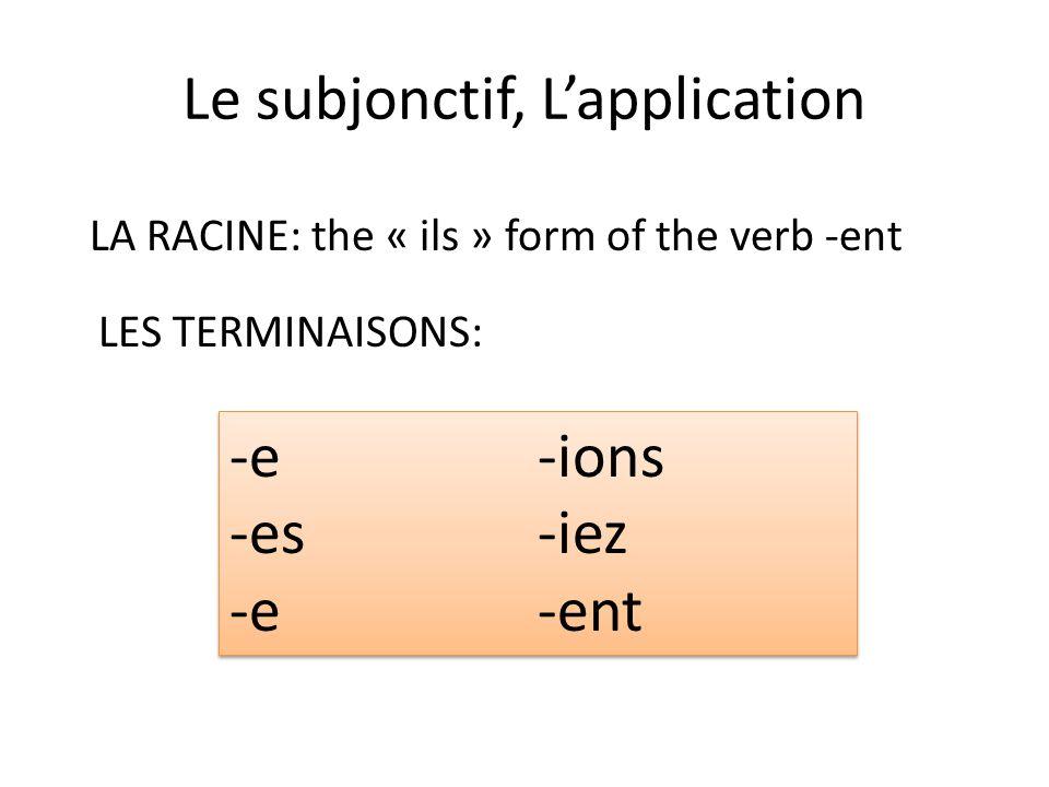 Le subjonctif, Lapplication LA RACINE: the « ils » form of the verb -ent LES TERMINAISONS: -e -es -e -ions -iez -ent -e -es -e -ions -iez -ent