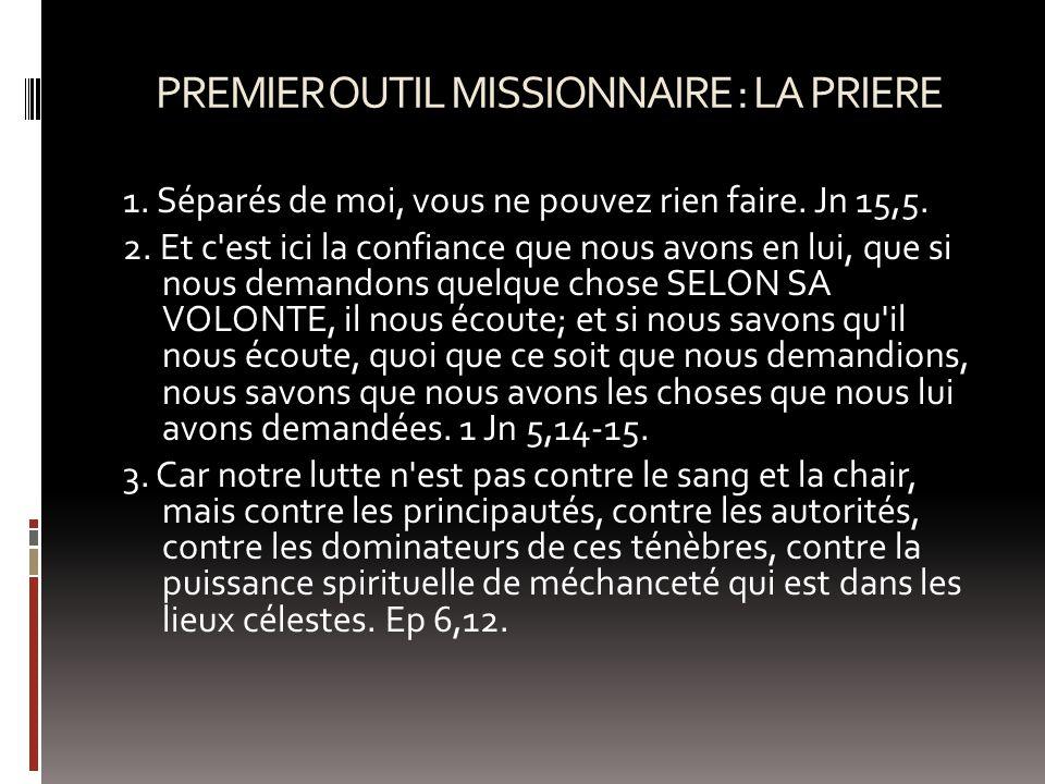 PREMIER OUTIL MISSIONNAIRE : LA PRIERE 1. Séparés de moi, vous ne pouvez rien faire. Jn 15,5. 2. Et c'est ici la confiance que nous avons en lui, que