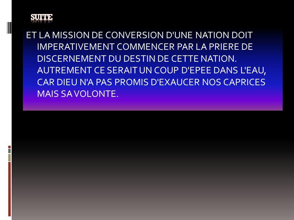 ET LA MISSION DE CONVERSION D'UNE NATION DOIT IMPERATIVEMENT COMMENCER PAR LA PRIERE DE DISCERNEMENT DU DESTIN DE CETTE NATION. AUTREMENT CE SERAIT UN