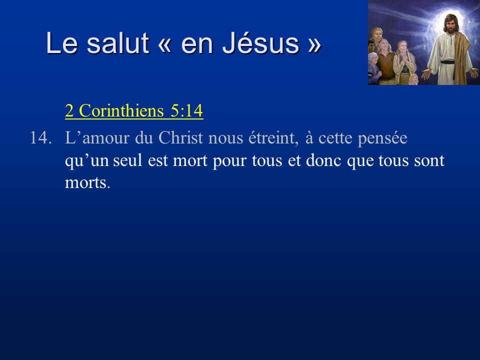 Le salut « en Jésus » 2 Corinthiens 5:14 14.Lamour du Christ nous étreint, à cette pensée quun seul est mort pour tous et donc que tous sont morts.