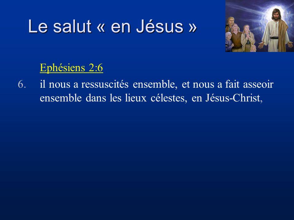 Le salut « en Jésus » Ephésiens 2:6 6.il nous a ressuscités ensemble, et nous a fait asseoir ensemble dans les lieux célestes, en Jésus-Christ,