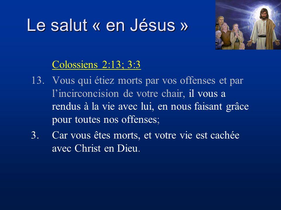 Le salut « en Jésus » Colossiens 2:13; 3:3 13.Vous qui étiez morts par vos offenses et par lincirconcision de votre chair, il vous a rendus à la vie a
