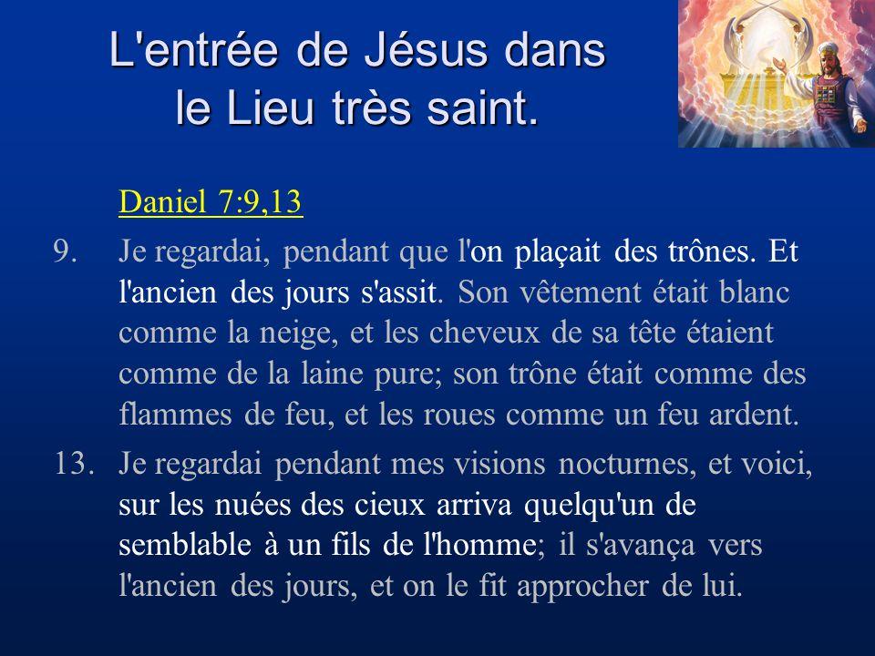 L'entrée de Jésus dans le Lieu très saint. Daniel 7:9,13 9.Je regardai, pendant que l'on plaçait des trônes. Et l'ancien des jours s'assit. Son vêteme