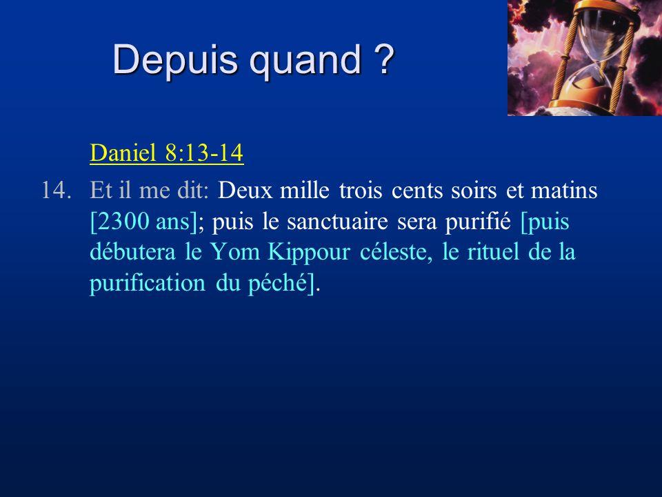 Depuis quand ? Daniel 8:13-14 14.Et il me dit: Deux mille trois cents soirs et matins [2300 ans]; puis le sanctuaire sera purifié [puis débutera le Yo