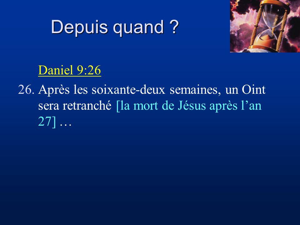 Depuis quand ? Daniel 9:26 26.Après les soixante-deux semaines, un Oint sera retranché [la mort de Jésus après lan 27] …