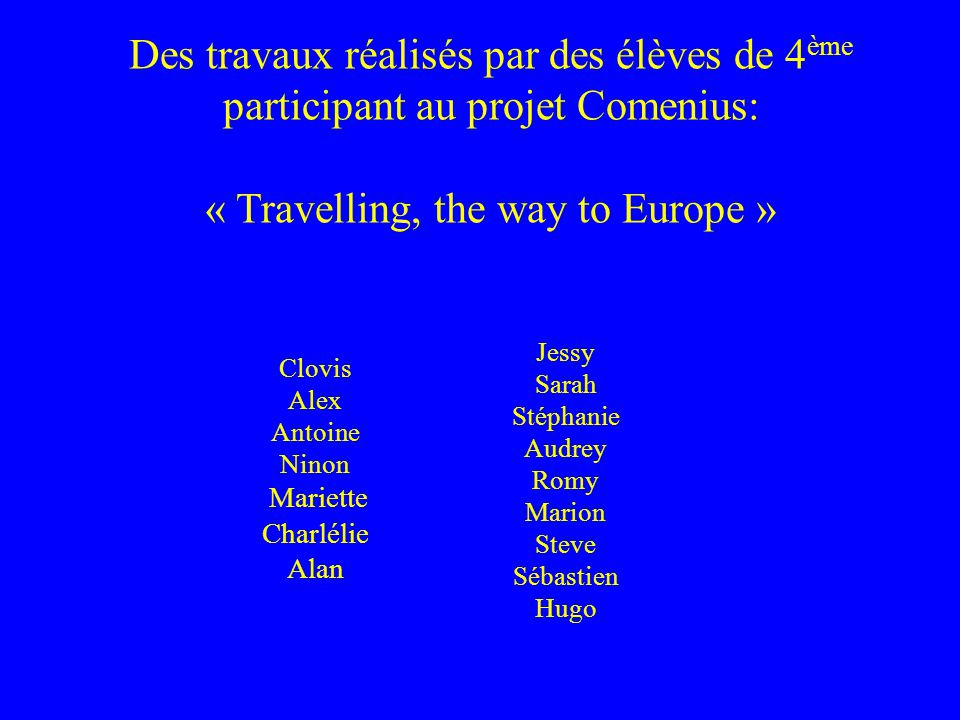 Clovis Alex Antoine Ninon Mariette Charlélie Alan Des travaux réalisés par des élèves de 4 ème participant au projet Comenius: « Travelling, the way t