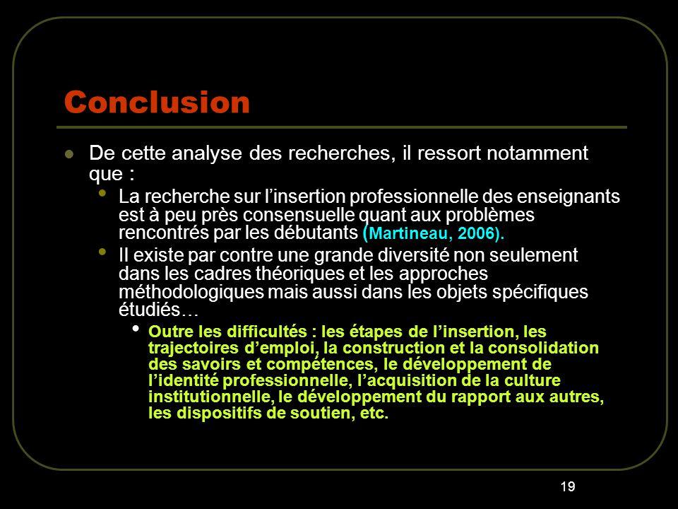 19 Conclusion De cette analyse des recherches, il ressort notamment que : La recherche sur linsertion professionnelle des enseignants est à peu près consensuelle quant aux problèmes rencontrés par les débutants ( Martineau, 2006).