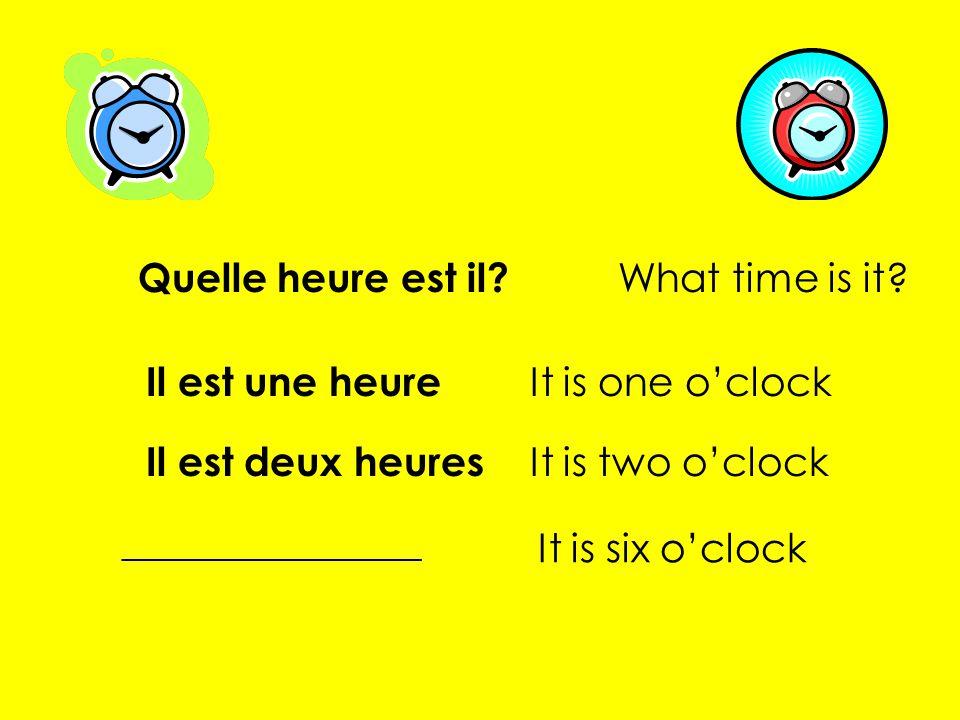 Quelle heure est il? What time is it? Il est une heure It is one oclock Il est deux heures It is two oclock It is six oclock _______________