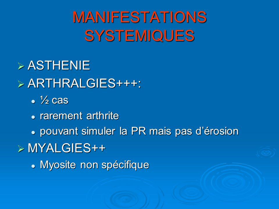 MANIFESTATIONS SYSTEMIQUES ASTHENIE ASTHENIE ARTHRALGIES+++: ARTHRALGIES+++: ½ cas ½ cas rarement arthrite rarement arthrite pouvant simuler la PR mai