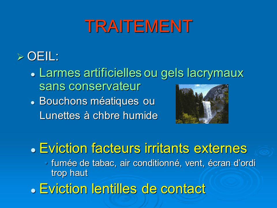TRAITEMENT OEIL: OEIL: Larmes artificielles ou gels lacrymaux sans conservateur Larmes artificielles ou gels lacrymaux sans conservateur Bouchons méat