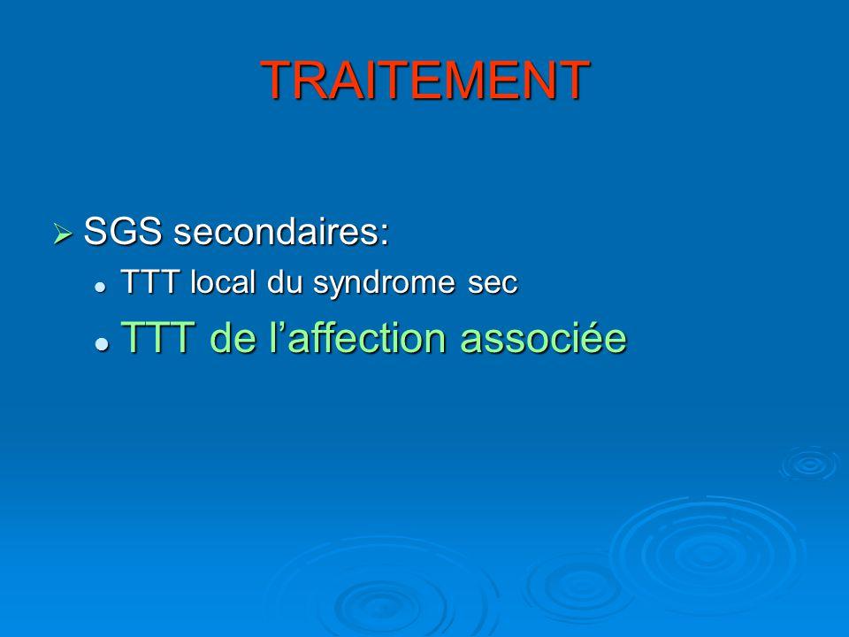TRAITEMENT SGS secondaires: SGS secondaires: TTT local du syndrome sec TTT local du syndrome sec TTT de laffection associée TTT de laffection associée