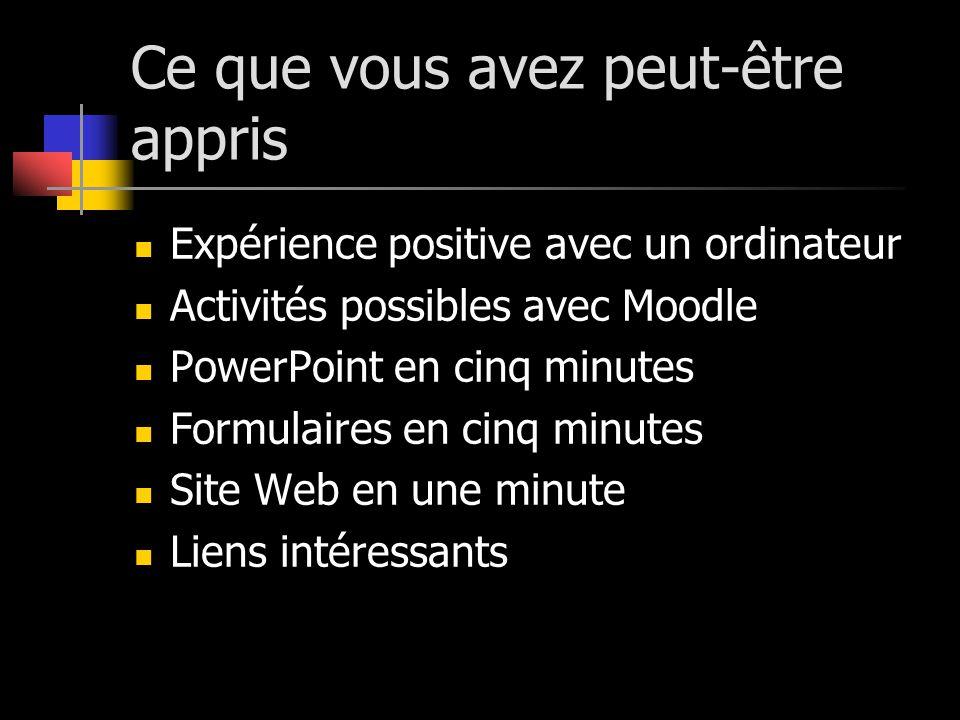Ce que vous avez peut-être appris Expérience positive avec un ordinateur Activités possibles avec Moodle PowerPoint en cinq minutes Formulaires en cin