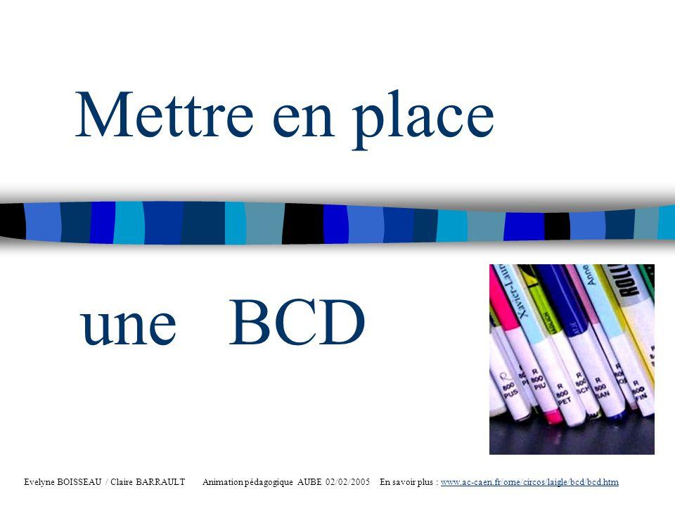 Mettre en place Evelyne BOISSEAU / Claire BARRAULT Animation pédagogique AUBE 02/02/2005 En savoir plus : www.ac-caen.fr/orne/circos/laigle/bcd/bcd.ht