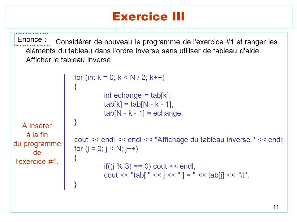 11 Exercice III Énoncé : Considérer de nouveau le programme de lexercice #1 et ranger les éléments du tableau dans lordre inverse sans utiliser de tab
