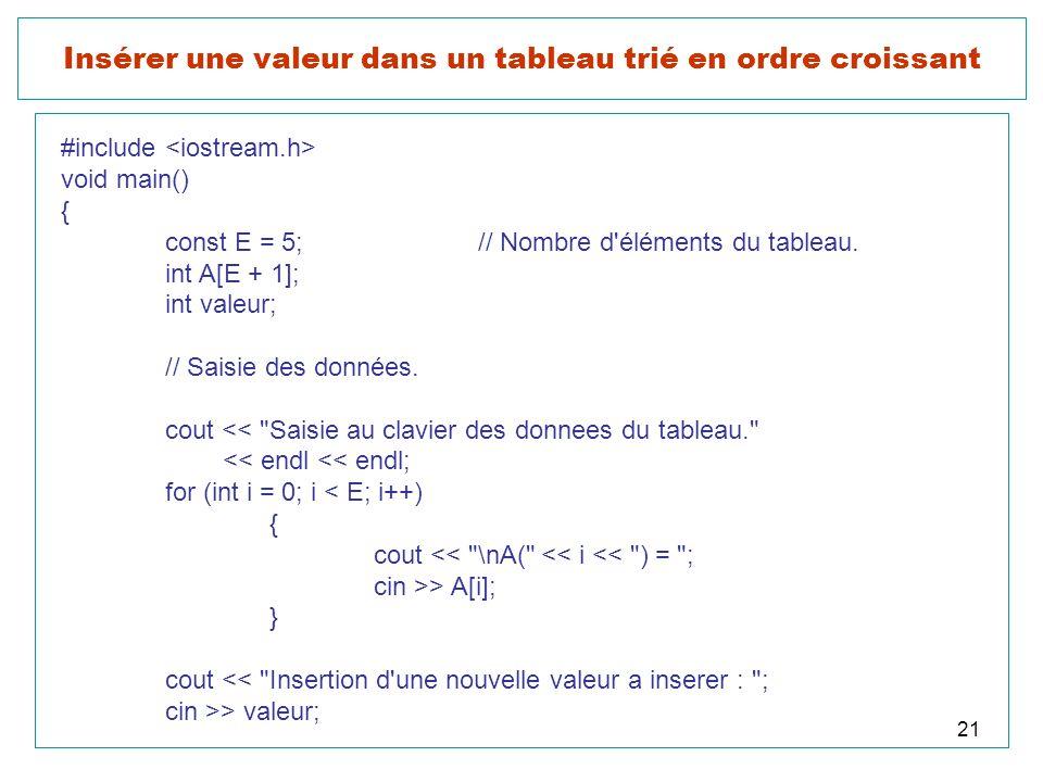 21 Insérer une valeur dans un tableau trié en ordre croissant #include void main() { const E = 5;// Nombre d'éléments du tableau. int A[E + 1]; int va