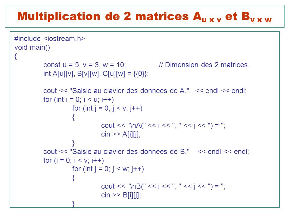 Multiplication de 2 matrices A u x v et B v x w #include void main() { const u = 5, v = 3, w = 10;// Dimension des 2 matrices.
